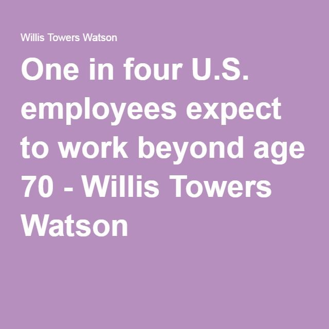 One in four U.S. employees expect to work beyond age 70 - Willis Towers Watson