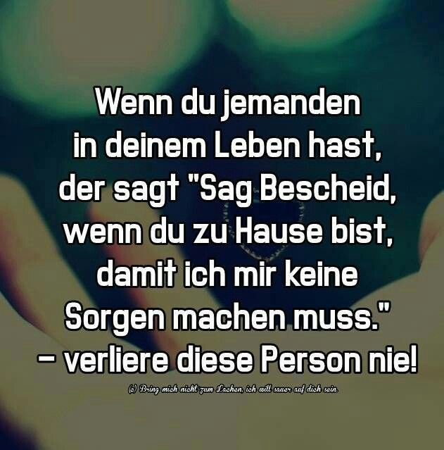 "Wenn du jemanden in deinem Leben hast, der sagt ""Sag Bescheid, wenn du zu Hause bist, damit ich mir keine Sorgen machen muss,"" - verliere diese Person nie! [If you have someone in your life who says, ""Let me know when you're home safe and sound so that I don't worry,"" - never ever lose this person!]"