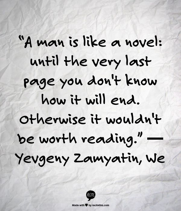 """A man is like a novel: until the very last page you don't know how it will end. Otherwise it wouldn't be worth reading.""  ― Yevgeny Zamyatin, We"