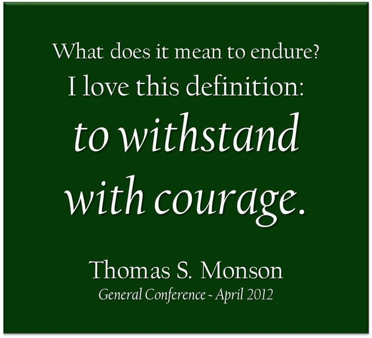 """""""What does it mean to endure? I love this definition: to withstand with courage. Courage will most certainly be required as you endure until that day when you will leave this mortal existence."""" From #PresMonson's pinterest.com/pin/24066179228814793 inspiring #LDSconf facebook.com/223271487682878 message lds.org/general-conference/2012/04/believe-obey-and-endure. #ShareGoodness"""
