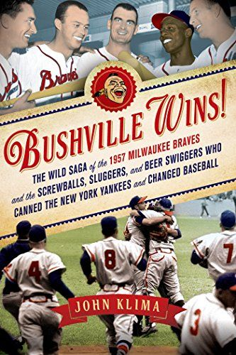 Bushville Wins!: The Wild Saga of the 1957 Milwaukee Braves and the Screwballs, Sluggers, and Beer Swiggers Who Canned the New York Yankees and Changed Baseball by John Klima Finished October 30, 2015