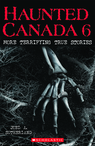 Haunted Canada 6: More Terrifying True Stories by Joel A. Sutherland 2017 WINNER