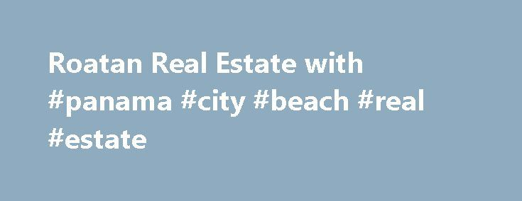 Roatan Real Estate with #panama #city #beach #real #estate http://real-estate.remmont.com/roatan-real-estate-with-panama-city-beach-real-estate/  #roatan honduras real estate # Home Real Estate on Roatan Island offered by Phil Brown and Roatan Life Real Estate. Come to Roatan and realize your Dream of living on a Caribbean island surrounded by crystal clear turquoise water, beautiful beaches, and friendly island people. Whether you're looking for a place to retire, purchase a… Read More »The…