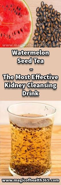 WATERMELON SEED TEA – THE MOST EFFECTIVE KIDNEY CLEANSING DRINK