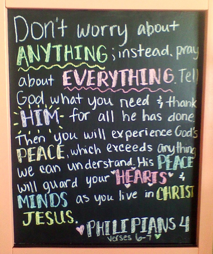 """""""Don't worry about anything; instead pray about everything.  Tell God what you need & thank Him for all that he has done. Then you will experience God's peace, which exceeds anything we can understand. His peace will guard your hearts & minds as you live in Christ Jesus. Philipians 4:6-7"""