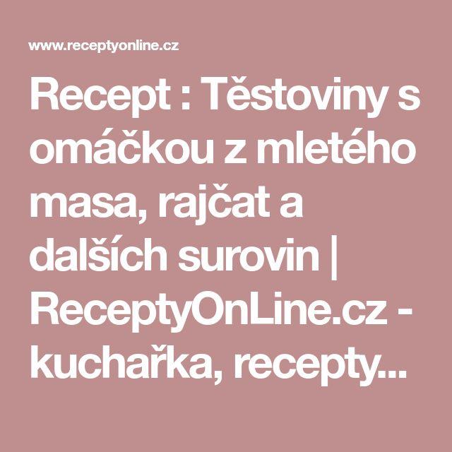 Recept : Těstoviny s omáčkou z mletého masa, rajčat a dalších surovin   ReceptyOnLine.cz - kuchařka, recepty a inspirace