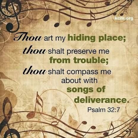 Psalm 32:7 Thou art my hiding place; Thou shalt preserve me from trouble; Thou shalt compass me about with songs of deliverance.