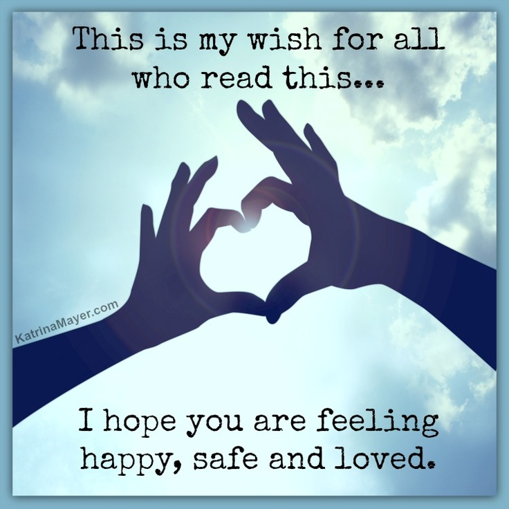 This is my wish for all who read this... I hope you are feeling happy, safe and loved.