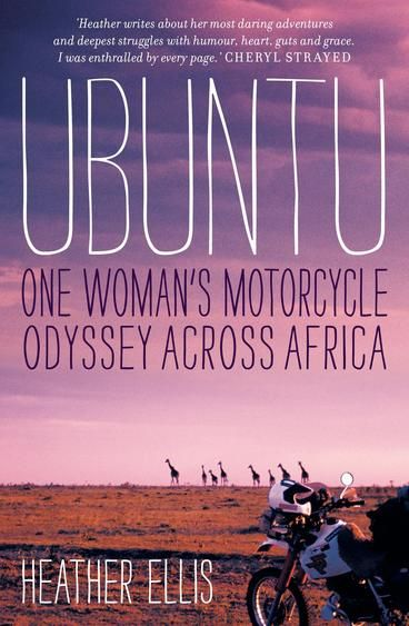 Ubuntu - One Woman's Motorcycle Odyssey Across Africa by Heather Ellis.  'As you travel Africa, you will find the way of ubuntu – the universal bond that connects all of humanity as one.' At the age of twenty-eight, while sitting in a friend's backyard in the remote mining township of Jabiru, Heather Ellis has a light-bulb moment: she is going to ride a motorcycle across Africa. The idea just feels right – no matter that she's never done any long-distance motorcycle travelling before...