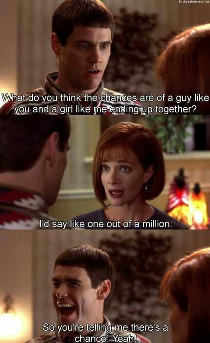 """""""A guy like you and a girl like me..."""" Dumb and Dumber."""