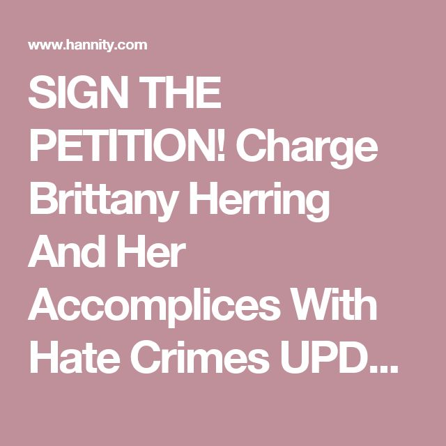 SIGN THE PETITION! Charge Brittany Herring And Her Accomplices With Hate Crimes UPDATED   The Sean Hannity Show