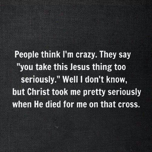"""people think I'm crazy"" christianity, christian, christians, christian inspiration, christian quotes, truth, God, Lord, Jesus, Holyspirit, inspirational quotes, brainy quotes, Bible, love, bible quotes, jesus wins, Bible study, inductive Bibble study"