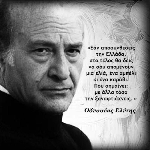 """If you decompose Greece, you'll end up with an olive tree, a grapevine and a fishing boat. That's all you need to rebuild the country""  Odysseas Elytis http://4.bp.blogspot.com/-0_76ehPd9gs/ULsDtCl1-OI/AAAAAAAADe4/vqm06HntBVo/s1600/%CE%9F.+%CE%95%CE%9B%CE%A5%CE%A4%CE%97%CE%A3-3.jpg"