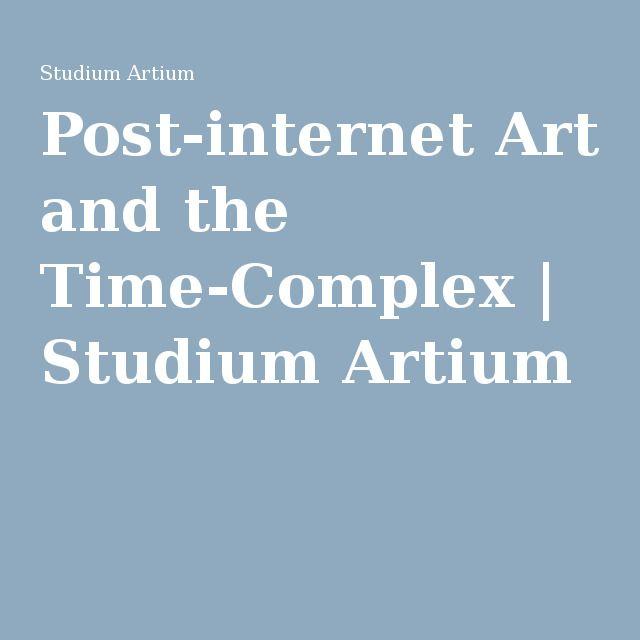 Post-internet Art and the Time-Complex   Studium Artium