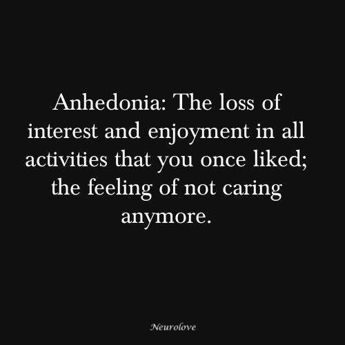 Anhedonia. But I am supposed to look for positive things to do in my life to change my life. How do you do that when you are dead inside already?