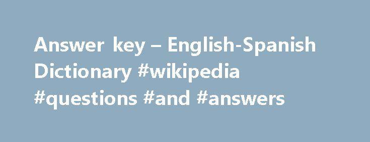 Answer key – English-Spanish Dictionary #wikipedia #questions #and #answers http://health.nef2.com/answer-key-english-spanish-dictionary-wikipedia-questions-and-answers/  #answer key.com # Online Language Dictionaries answer keyn noun. Refers to person, place, thing, quality, etc. (list of solutions to test questions) hoja de respuestas de examen grupo nom grupo nominal. Expresión que combina un sustantivo con sus modificadores y complementos, que forman una expresión compuesta usual, sin…