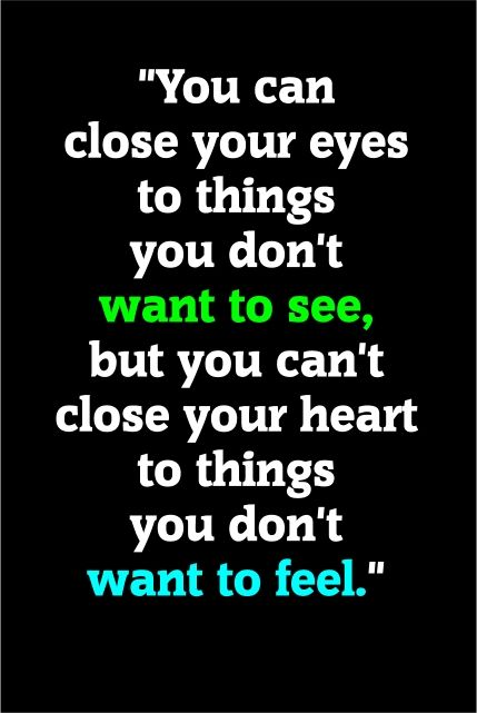 """You can close your eyes to things you don't want to see ..."