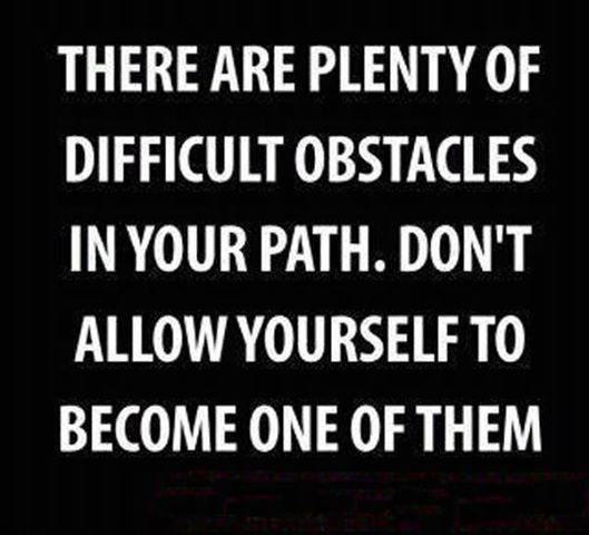 Don't allow yourself to become an obstacle in your life.