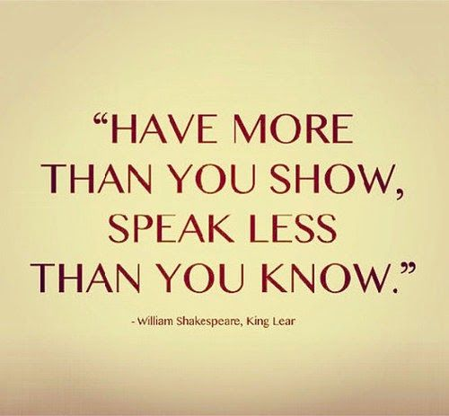 Have more than thou showest, Speak less than thou knowest... The Fool to Lear, Act I, sc. 4