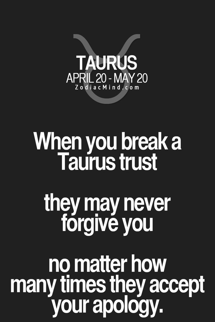 When you break a Taurus trust they may never forgive you no matter how many times they accept your apology