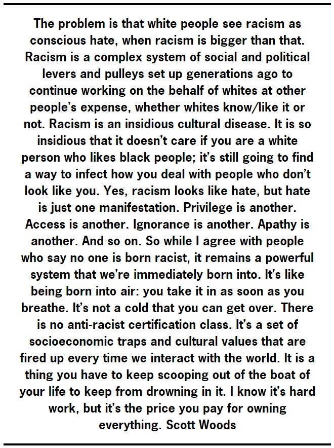 "PP: Sometimes I think White America thinks anti-racism means anti-white. If the playing field was balanced, maybe. But it's not. It's like saying, ""I have a field, you have a field. You should shut up and grow your crops like me."" Except, the other guy doesn't have farming equipment and the soil is poor. He's already behind before he even starts. Now, flip it around. The results would be no different if whites were behind other races. White riots and looting would ensue."