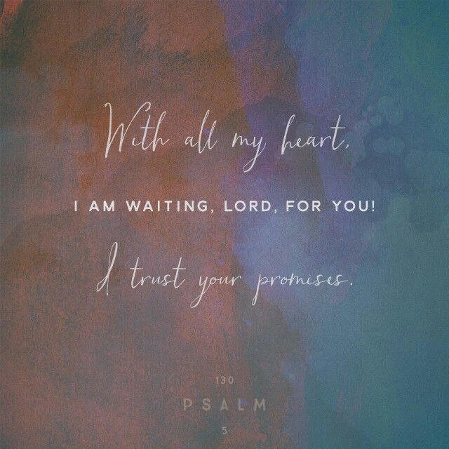 I wait for the Lord , my soul waits, and in his word I hope;  Ps. 130:5 ESV  http://bible.com/59/psa.130.5.ESV