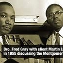 Fred Gray is a prominent Alabama civil rights attorney whose clients have included Martin Luther King Jr., Rosa Parks, and the victims of the Tuskegee Syphilis Study. When he opened his Montgomery law office inFred Gray is a prominent Alabama civil rights attorney whose clients have included Martin Luther King Jr., Rosa Parks, and the victims of the Tuskegee Syphilis Study. When he opened his Montgomery law office in 1954, Gray was one of the few African American attorneys in the state. His…