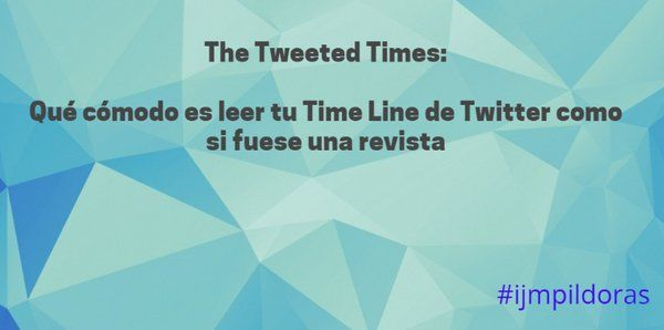 Qué cómodo leer tu time line de Twiiter como si fuese un periódico ... #ijmpildoras