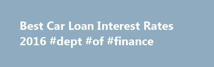 Best Car Loan Interest Rates 2016 #dept #of #finance http://finance.remmont.com/best-car-loan-interest-rates-2016-dept-of-finance/  #best car finance # Get The Best Car Loans Interest Rates for 2016 Now! If you can't find an answer to your question below, you may Ask MoneySmart . How do I get a car loan? Applying for a car loan at a bank/financial institution is the usual route that most buyers would take,even if […]