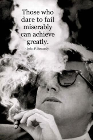 """""""Those who dare to fail miserably can achieve greatly."""" John F. Kennedy"""