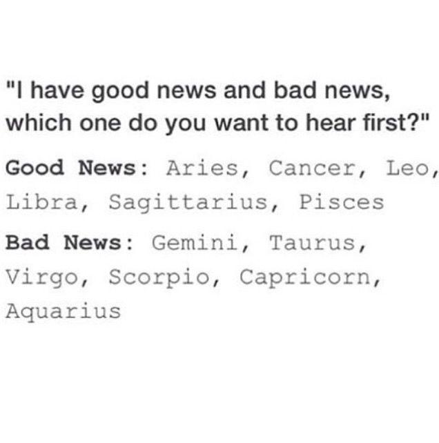 Zodiac Signs want to hear Bad news or Good news First. Good News: Aries, Cancer Zodiac Sign♋, Leo, Libra, Sagittarius, Pisces. Bad News: Gemini, Taurus, Virgo, Scorpio, Capricorn, Aquarius.