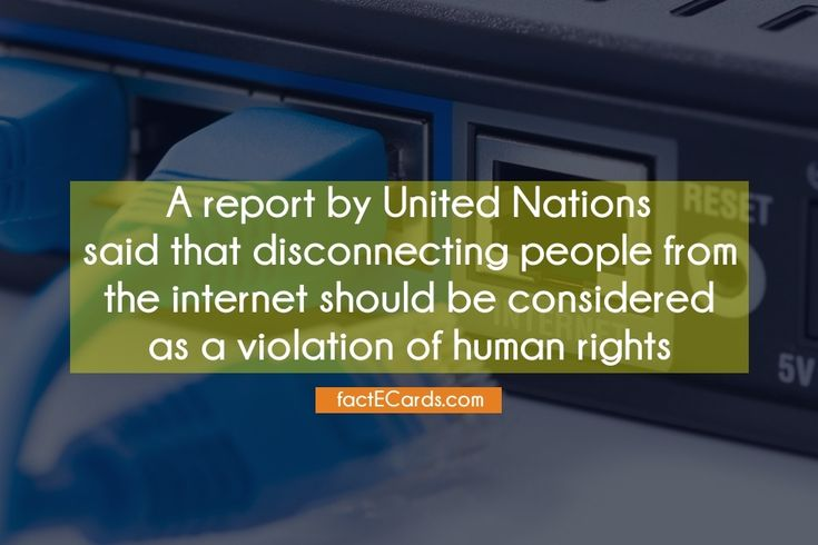 A report by United Nations said that disconnecting people from the internet should be considered as a violation of human rights - http://factecards.com/report-united-nations-said-disconnecting/