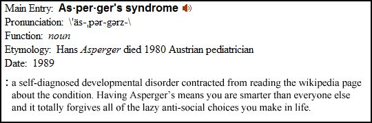 Internet Disease. I am referring to Asperger's Syndrome, the plague of the 21st century, but you can call it Internet Disease. Let's turn to Merriam-Webster for the definition of the disease. http://www.somethingawful.com/news/aspergers-zeph-mercurial/