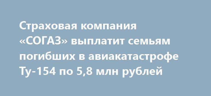 Страховая компания «СОГАЗ» выплатит семьям погибших в авиакатастрофе Ту-154 по 5,8 млн рублей https://dni24.com/exclusive/104868-strahovaya-kompaniya-sogaz-vyplatit-semyam-pogibshih-v-aviakatastrofe-tu-154-po-58-mln-rubley.html  Страховая компания «СОГАЗ» выплатит компенсации всем семьям погибших пассажиров, которые находились на борту Ту-154. Сумма будет составлять 5,8 млн. рублей каждой семье.