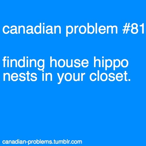 Canadian Problems # 81. I've always wanted a house hippo.