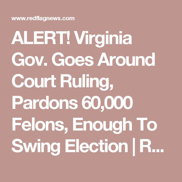 ALERT! Virginia Gov. Goes Around Court Ruling, Pardons 60,000 Felons, Enough To Swing Election | RedFlag News