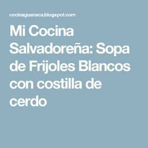 Mi Cocina Salvadoreña: Sopa de Frijoles Blancos con costilla de cerdo