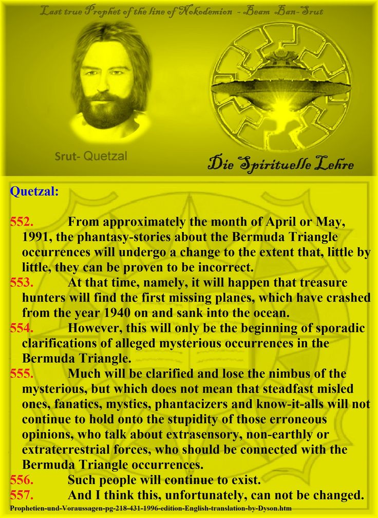 The phantasy-stories about the Bermuda     Quetzal:   552.          From approximately the month of April or May, 1991, the phantasy-stories about the Bermuda Triangle occurrences will undergo a change to the extent that, little by little, they can be proven to be incorrect. 553.          At that time, namely, it will happen that treasure hunters will find the first missing planes, which have crashed from the year 1940 on and sank into the ocean. 554.          However, this will only be the…
