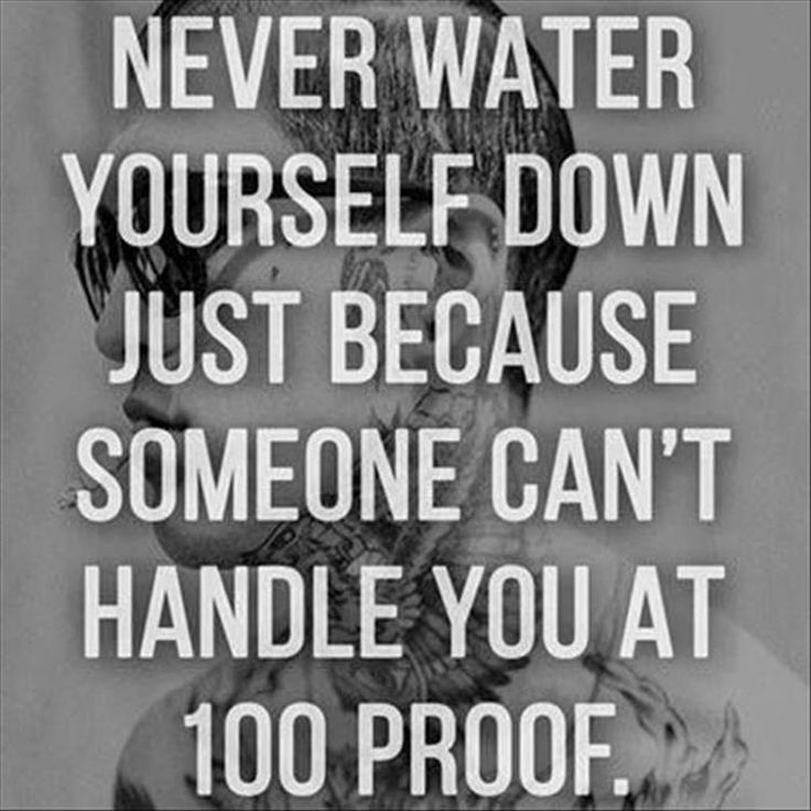 Never water yourself down just because someone can't handle you at at 100 proof. .