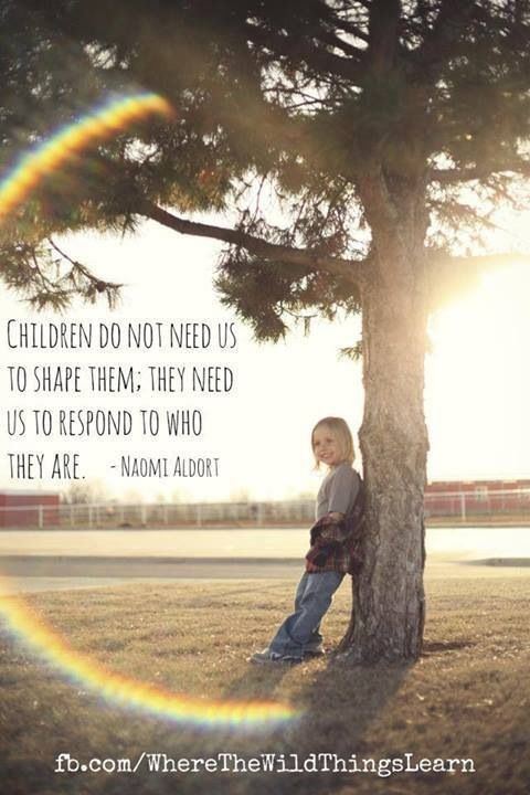 """Children do not need us to shape them.  They need us to respond to who they are."" - Naomi Aldort (Gentle parenting) http://www.janetcampbell.ca/"