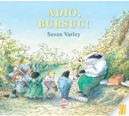 Adio bursuc - Susan Varley; Varsta 3+;  O poveste despre moarte. Toate animalele din padure il iubesc pe batranul Bursuc, care este prietenul, confidentul si sfatuitorul lor. Cand Bursuc pleaca pentru totdeauna, sunt coplesiti de tristete.Dar apoi incep treptat sa-si aminteasca de toate momentele frumoase petrecute alaturi de el. Spusa intr-un mod simplu, direct si sincer, aceasta poveste emotionanta are o valoare uriasa atat pentru copii, cat si pentru parintii lor.