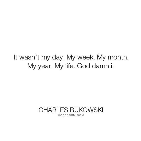 "Charles Bukowski - ""It wasn�t my day. My week. My month. My year. My life. God damn it"". life"