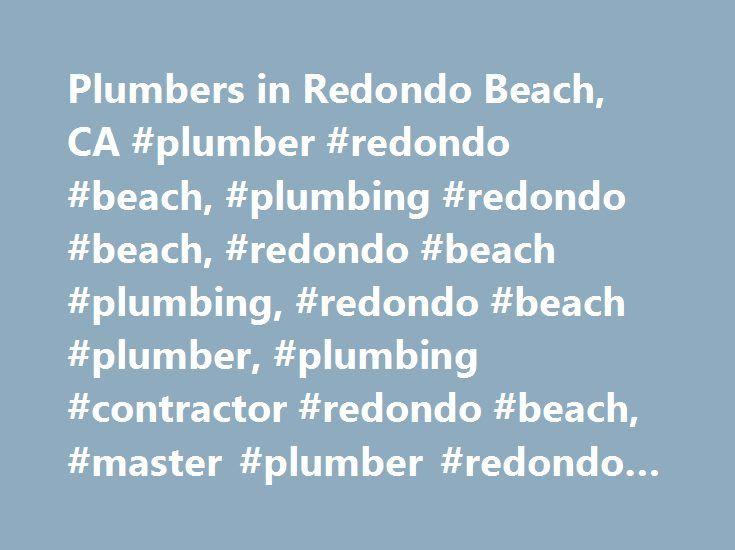 Plumbers in Redondo Beach, CA #plumber #redondo #beach, #plumbing #redondo #beach, #redondo #beach #plumbing, #redondo #beach #plumber, #plumbing #contractor #redondo #beach, #master #plumber #redondo #beach http://jacksonville.remmont.com/plumbers-in-redondo-beach-ca-plumber-redondo-beach-plumbing-redondo-beach-redondo-beach-plumbing-redondo-beach-plumber-plumbing-contractor-redondo-beach-master-plumber-redondo/  # You are here: Homepage California Redondo Beach Plumbers in Redondo Beach…