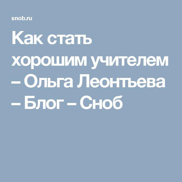 Как стать хорошим учителем – Ольга Леонтьева – Блог – Сноб