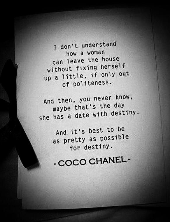 I don't understand how a woman can leave the house without fixing herself up a little, if only out of politeness. And then, you never know, maybe that's the day she has a date with destiny. And it's best to be as pretty as possible for destiny. -Coco Chanel
