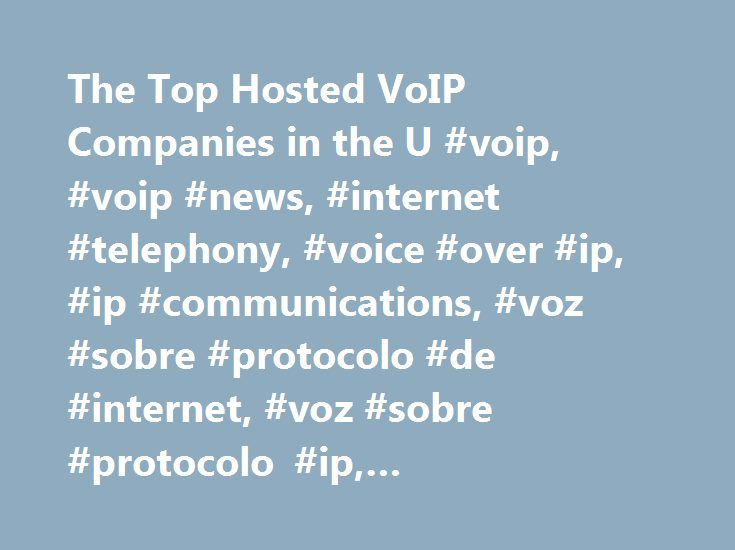 The Top Hosted VoIP Companies in the U #voip, #voip #news, #internet #telephony, #voice #over #ip, #ip #communications, #voz #sobre #protocolo #de #internet, #voz #sobre #protocolo #ip, #comunicacïon #mundial http://pakistan.remmont.com/the-top-hosted-voip-companies-in-the-u-voip-voip-news-internet-telephony-voice-over-ip-ip-communications-voz-sobre-protocolo-de-internet-voz-sobre-protocolo-ip-comunicacion/  # The Top Hosted VoIP Companies in the U.S. There are more than a thousand companies…