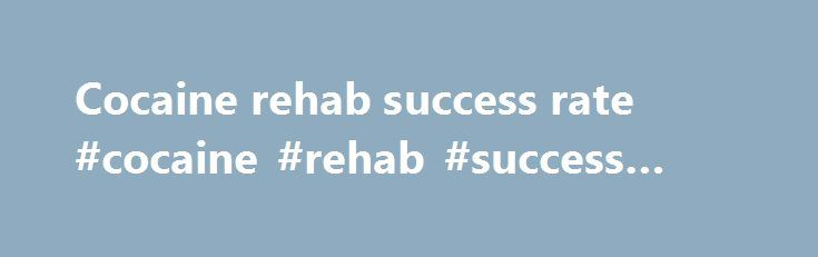Cocaine rehab success rate #cocaine #rehab #success #rate http://las-vegas.remmont.com/cocaine-rehab-success-rate-cocaine-rehab-success-rate/  # Beating the Relapse Statistics Gloomy Addiction Relapse Statistics Drug and alcohol rehab statistics show that the percentage of people who will relapse after a period recovery ranges from 50% to 90%. This is a frightening statistic and it is often used as justification for those who wish to carry on with their addiction. What these figures hide is…