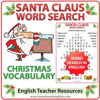 Word Search with English Vocabulary about Santa Claus.This activity contains the following 12 words and phrases: chimney, Christmas, elves, gift, North Pole, reindeer, Rudolf, sack, Santa Claus, sleigh, stocking, toys. (Note: all words are written in capital letters on the page)There are two versions of this word search.