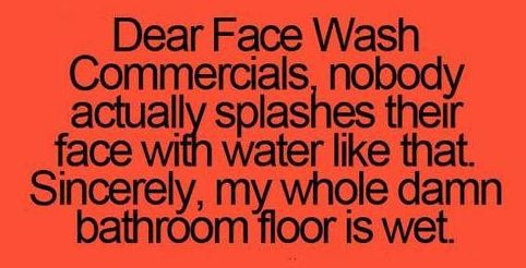 Dear Face Wash Commercials nobody actually splashes their face with water like that. Sincere, my whole damn bathroom floor is wet. #FunnyStatus