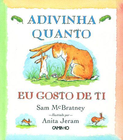 Adivinha Quanto Eu Gosto de Ti Autor: Sam McBratney Edições: Editorial Caminho